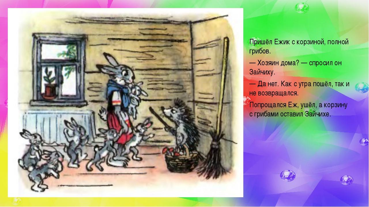 Пришёл Ежик с корзиной, полной грибов. — Хозяин дома?— спросил он Зайчиху. —...