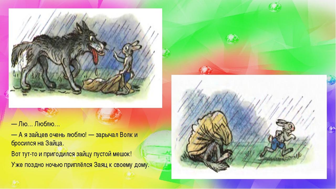 —Лю… Люблю… —А я зайцев очень люблю!— зарычал Волк и бросился на Зайца. Во...
