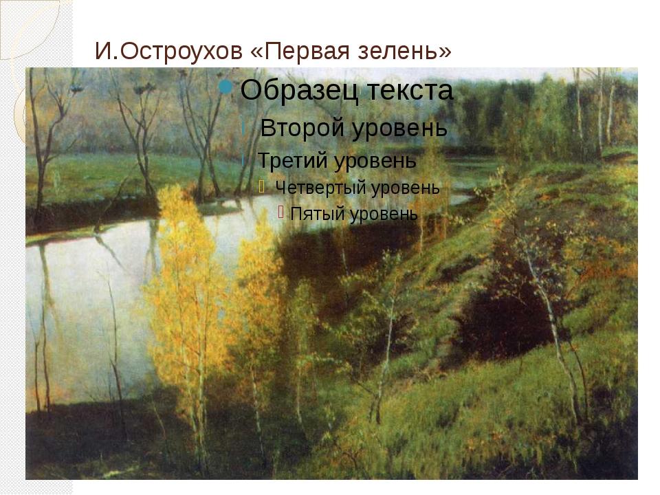 И.Остроухов «Первая зелень»
