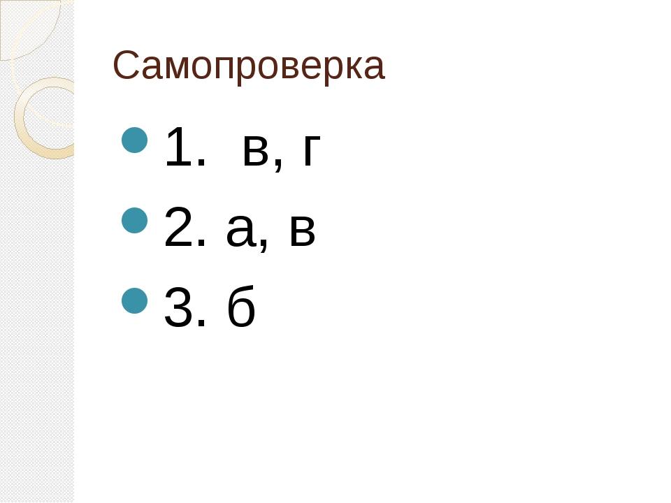 Самопроверка 1. в, г 2. а, в 3. б