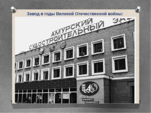 Завод в годы Великой Отечественной войны: