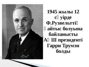 1945 жылы 12 сәуірде Ф.Рузвельттің қайтыс болуына байланысты АҚШ президенті Г
