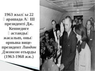 1963 жылғы 22 қарашада АҚШ президенті Дж. Кеннедиге қастандық жасалып, оның о