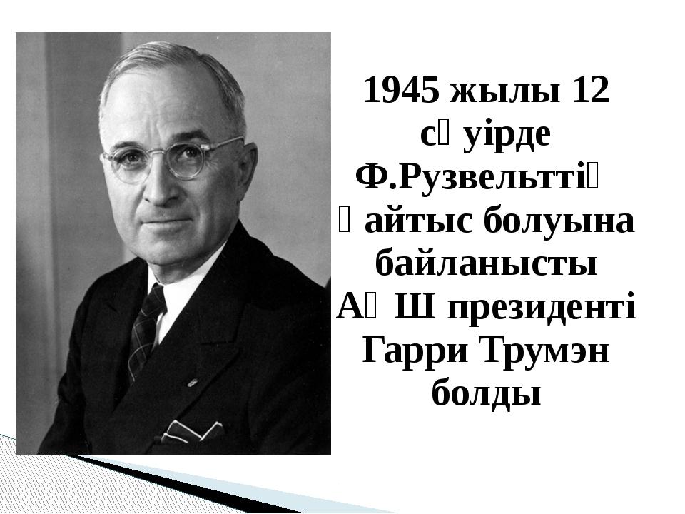 1945 жылы 12 сәуірде Ф.Рузвельттің қайтыс болуына байланысты АҚШ президенті Г...