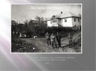 В.П. Кравков в группе офицеров у дома, который они занимали в Завалове. Галиц