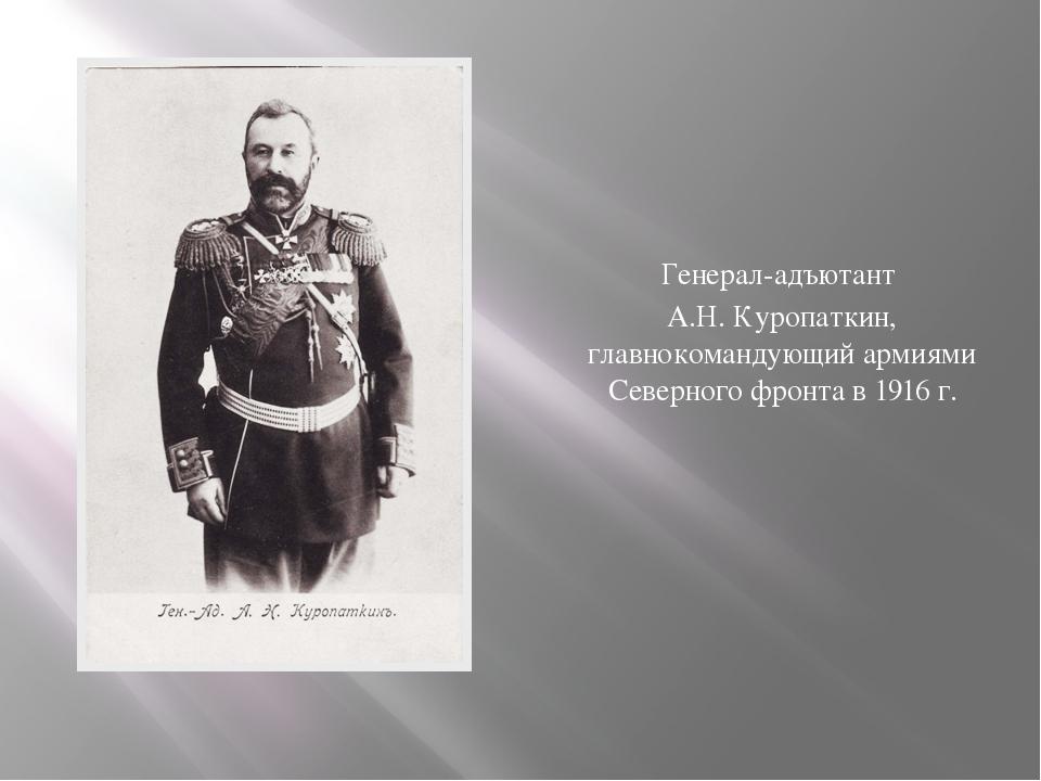 Генерал-адъютант А.Н. Куропаткин, главнокомандующий армиями Северного фронта...
