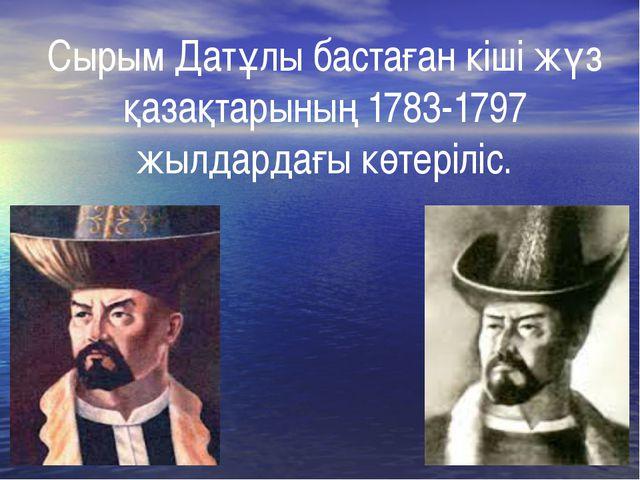Сырым Датұлы бастаған кіші жүз қазақтарының 1783-1797 жылдардағы көтеріліс.