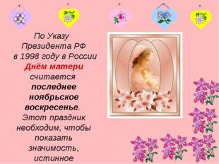 По Указу Президента РФ в 1998 году в России Днём матери считается последнее