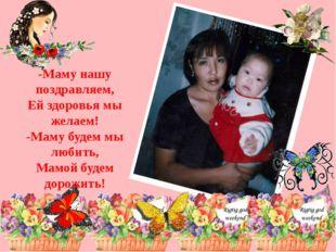 -Маму нашу поздравляем, Ей здоровья мы желаем! -Маму будем мы любить, Мамой