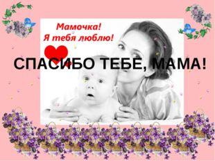 СПАСИБО ТЕБЕ, МАМА!