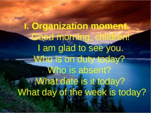 I. Organization moment.  Good morning, children!  I am glad to see you