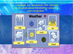 A). Complete the sentences this pictures. Let us speak about the weather usin