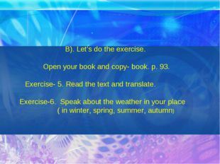 B). Let's do the exercise. Open your book and copy- book. p. 93. Exercise- 5