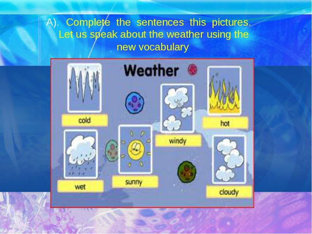 A). Complete the sentences this pictures. Let us speak about the weather usin...