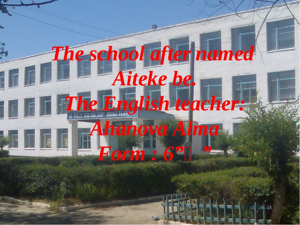 The school after named Aiteke be. The English teacher: Ahanova Alma Form : 6...