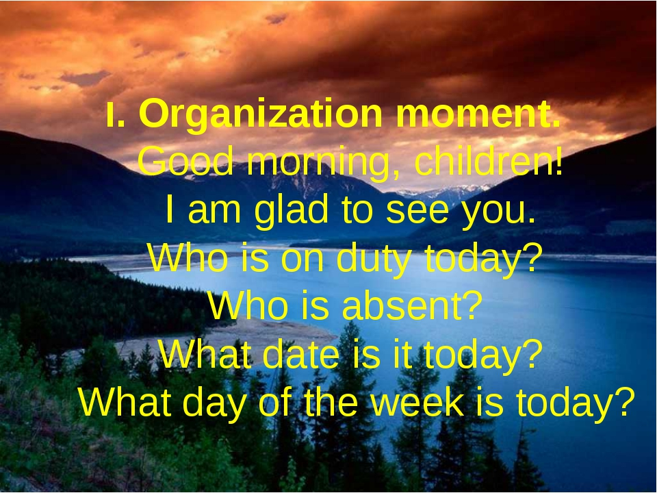 I. Organization moment.  Good morning, children!  I am glad to see you...
