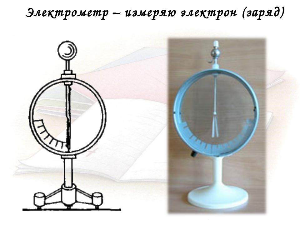 Электрометр – измеряю электрон (заряд)