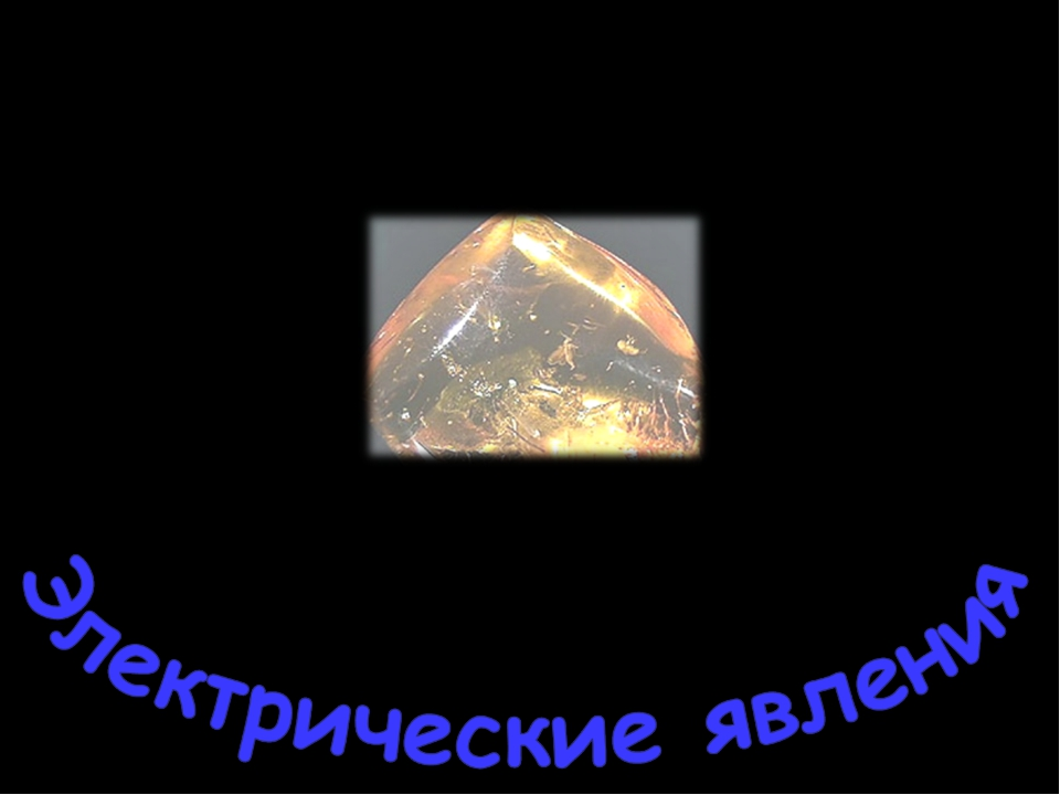 "Откуда произошел термин ""электричество"" Янтарь – солнечный камень Электрон -..."