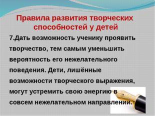 Правила развития творческих способностей у детей 7.Дать возможность ученику