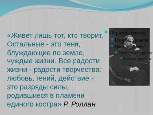 «Живет лишь тот, кто творит. Остальные - это тени, блуждающие по земле, чужды