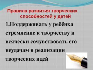 Правила развития творческих способностей у детей 1.Поддерживать у ребёнка ст
