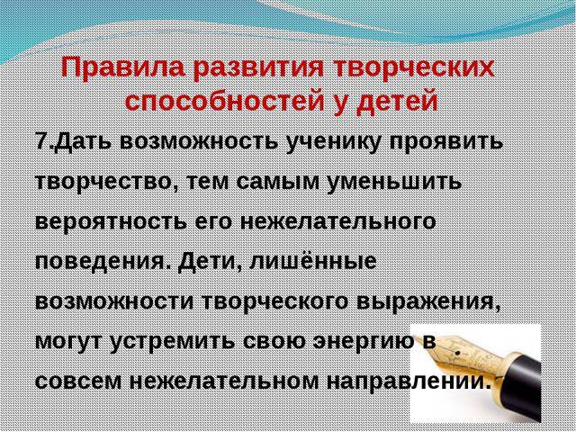 Правила развития творческих способностей у детей 7.Дать возможность ученику...