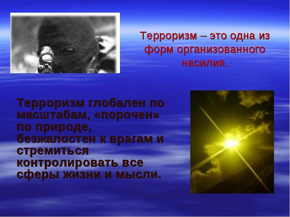 Терроризм глобален по масштабам, «порочен» по природе, безжалостен к врагам и...