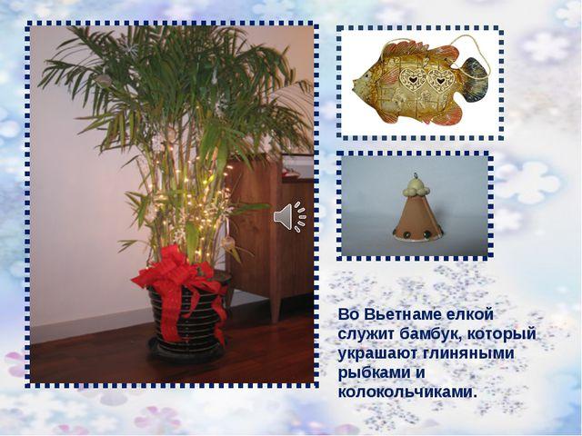 Во Вьетнаме елкой служит бамбук, который украшают глиняными рыбками и колокол...