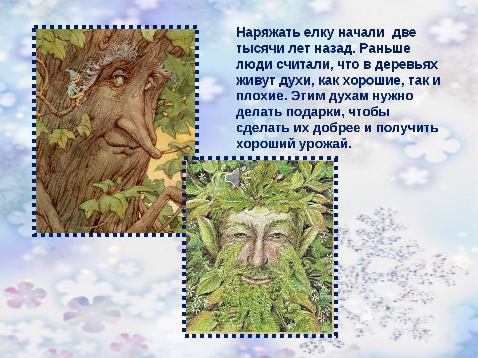 Наряжать елку начали две тысячи лет назад. Раньше люди считали, что в деревья...