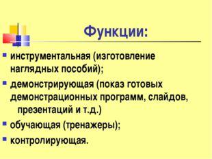 Функции: инструментальная (изготовление наглядных пособий); демонстрирующая (