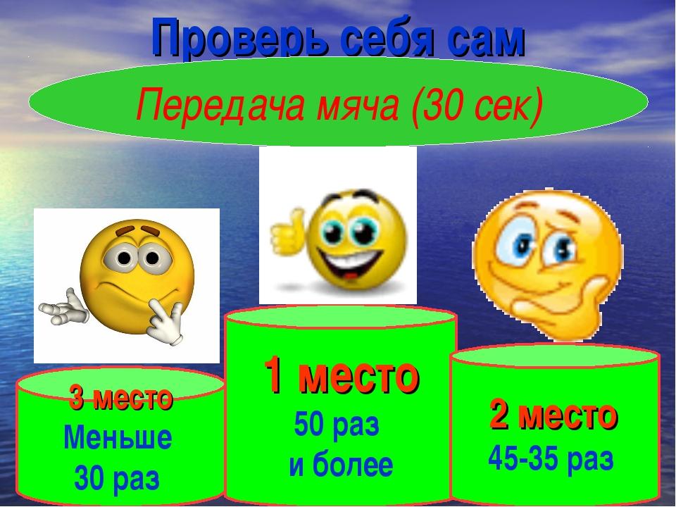 Проверь себя сам Передача мяча (30 сек) 1 место 50 раз и более 3 место Меньше...