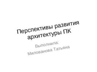 Перспективы развития архитектуры ПК Выполнила: Милованова Татьяна