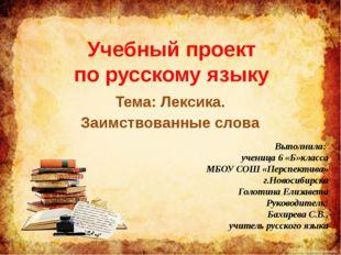 Учебный проект по русскому языку Тема: Лексика. Заимствованные слова Выполнил