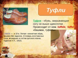Туфли Туфля - обувь, закрывающая ногу не выше щиколотки. Происходит от нем.