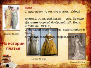 Древняя Греция Платья 18 века Платье 19-20 в. Плат – 1. нар.-поэт.то же, что