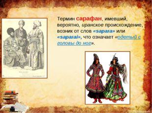 Термин сарафан, имевший, вероятно, иранское происхождение, возник от слов «sa