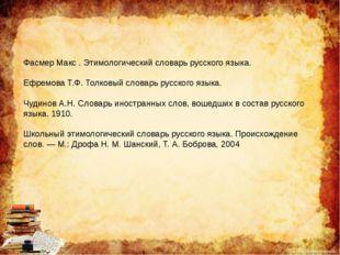Фасмер Макс . Этимологический словарь русского языка. Ефремова Т.Ф. Толковый