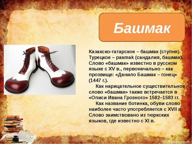 Казахско-татарское – башмак (ступня). Турецкое – pasmak (сандалия, башмак). С...
