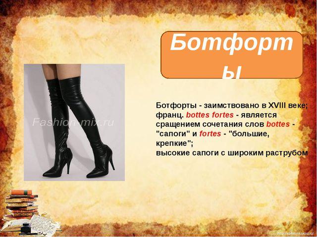 Ботфорты Ботфорты - заимствовано в XVIII веке; франц. bottes fortes - являетс...
