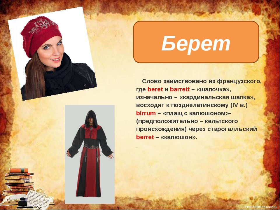Берет  Слово заимствовано из французского, где beret и barrett – «шапочка»,...