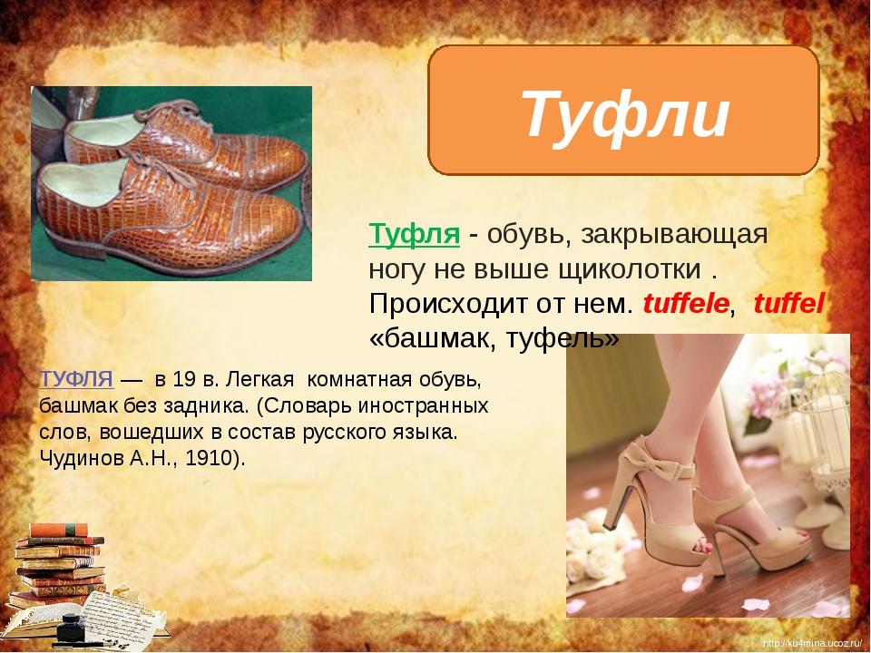 Туфли Туфля - обувь, закрывающая ногу не выше щиколотки. Происходит от нем....