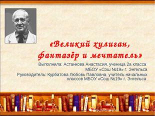 «Великий хулиган, фантазёр и мечтатель» Выполнила: Астанкова Анастасия, учен