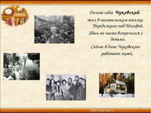 Долгие годы Чуковский жил в писательском поселке Переделкино под Москвой. З