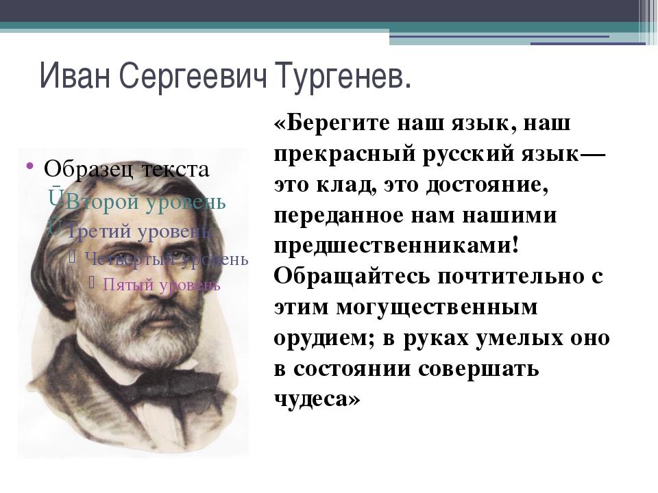 Иван Сергеевич Тургенев. «Берегите наш язык, наш прекрасный русский язык— это...