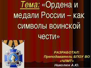 Тема: «Ордена и медали России – как символы воинской чести» РАЗРАБОТАЛ: Препо