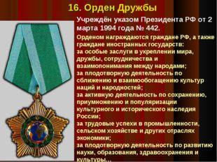 Учреждён указом Президента РФ от 2 марта 1994 года №442. 16. Орден Дружбы Ор