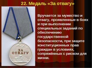 22. Медаль «За отвагу» Вручается за мужество и отвагу, проявленные в боях и п