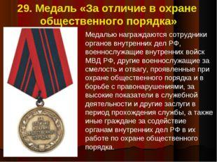 29. Медаль «За отличие в охране общественного порядка» Медалью награждаются с