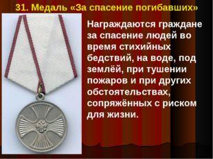 31. Медаль «За спасение погибавших» Награждаются граждане за спасение людей в