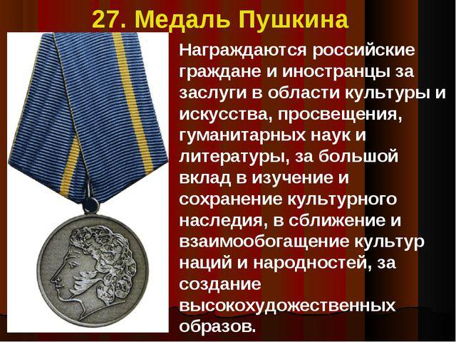 27. Медаль Пушкина Награждаются российские граждане и иностранцы за заслуги в...